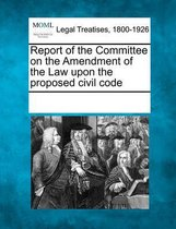 Report of the Committee on the Amendment of the Law Upon the Proposed Civil Code