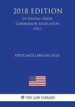 Applicance Labeling Rule (Us Federal Trade Commission Regulation) (Ftc) (2018 Edition)