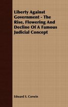 Liberty Against Government - The Rise, Flowering And Decline Of A Famous Judicial Concept