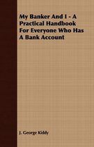 My Banker And I - A Practical Handbook For Everyone Who Has A Bank Account