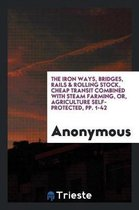 The Iron Ways, Bridges, Rails & Rolling Stock, Cheap Transit Combined with Steam Farming, Or, Agriculture Self-Protected, Pp. 1-42