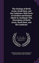 The Geology of North Arran, South Bute, and the Cumbraes, with Parts of Ayrshire and Kintyre (Sheet 21, Scotland.) the Description of North Arran, South Bute, and the Cumbraes