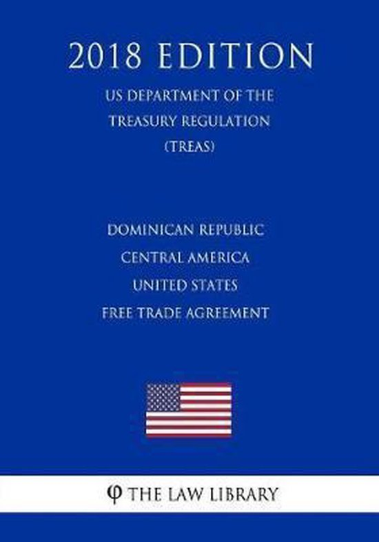 Dominican Republic - Central America - United States Free Trade Agreement (Us Department of the Treasury Regulation) (Treas) (2018 Edition)