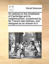 An Address to the Inhabitants of Cambridge and Its Neighbourhood, Occasioned by Mr. Frend's Late Address, and Designed as an Answer to It.