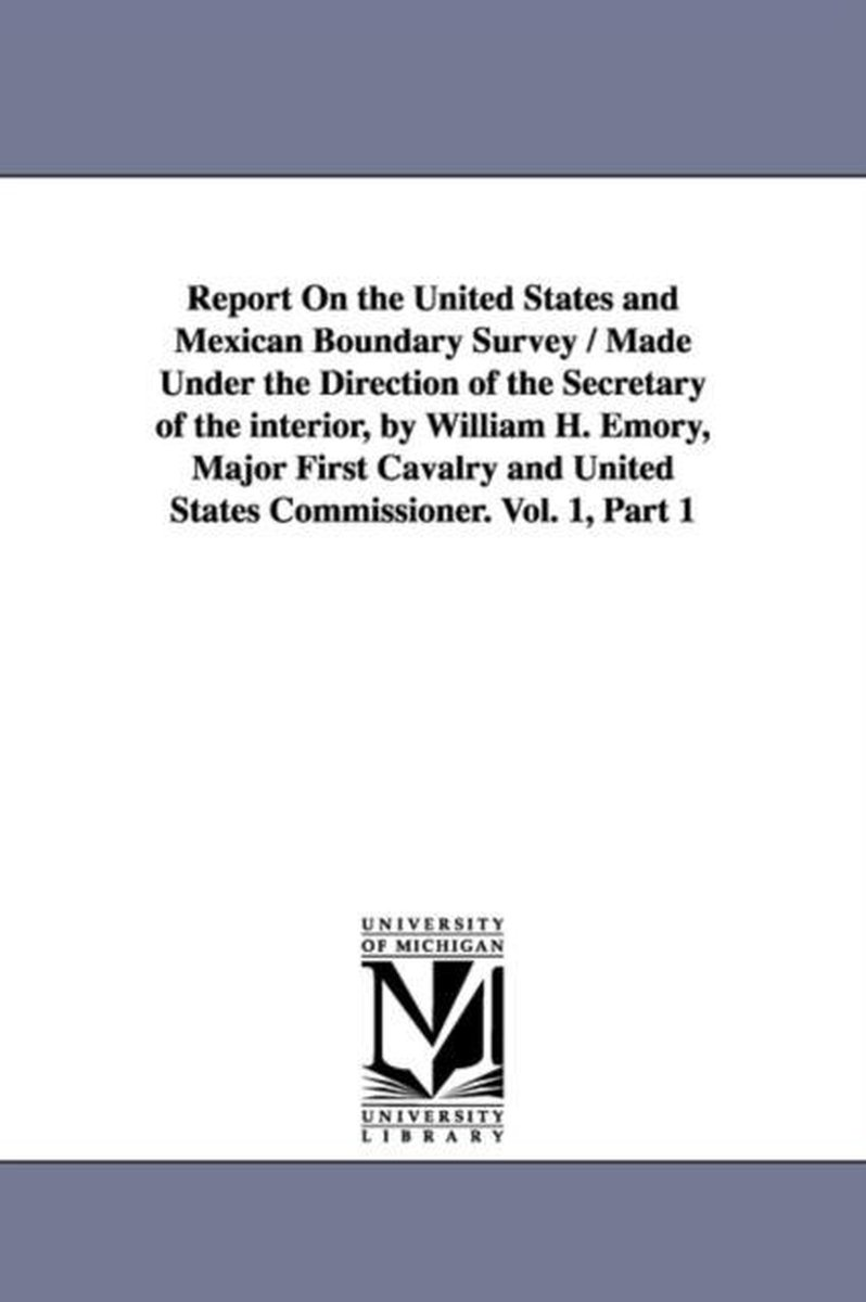 Report on the United States and Mexican Boundary Survey / Made Under the Direction of the Secretary of the Interior, by William H. Emory, Major First