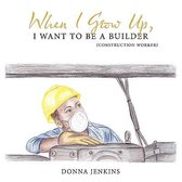 When I Grow Up, I Want To Be A Builder