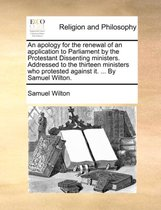 An Apology for the Renewal of an Application to Parliament by the Protestant Dissenting Ministers. Addressed to the Thirteen Ministers Who Protested Against It. ... by Samuel Wilton