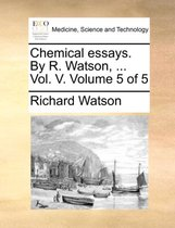 Chemical Essays. by R. Watson, ... Vol. V. Volume 5 of 5
