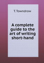 A Complete Guide to the Art of Writing Short-Hand