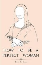 How to Be a Perfect Woman