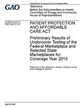 Patient Protection and Affordable Care ACT Preliminary Results of Undercover Testing of the Federal Marketplace and Selected State Marketplaces for Coverage Year 2015