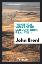 The Poetical Works of the Late John Brent, F.S.A., Vol. I