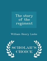 The Story of the Regiment - Scholar's Choice Edition