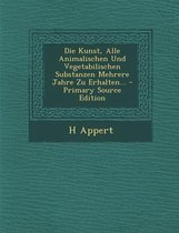 Die Kunst, Alle Animalischen Und Vegetabilischen Substanzen Mehrere Jahre Zu Erhalten... - Primary Source Edition