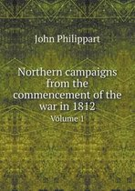 Northern Campaigns from the Commencement of the War in 1812 Volume 1
