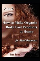 A to Z How to Make Organic Body Care Products at Home for Total Beginners