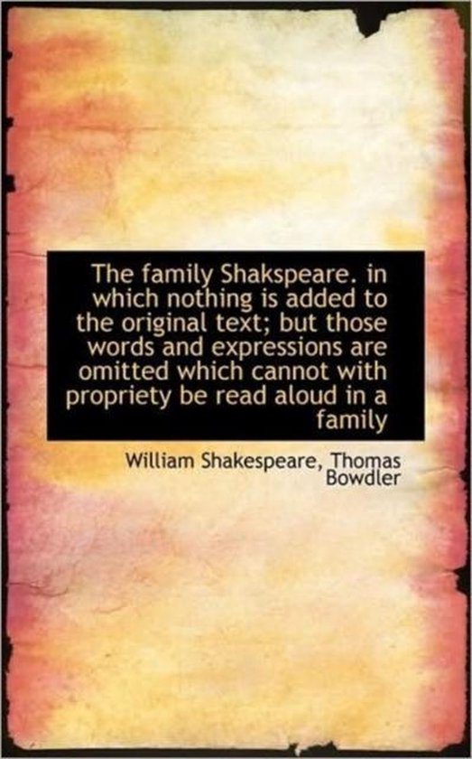 The Family Shakspeare. in Which Nothing Is Added to the Original Text; But Those Words and Expressio