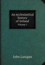 An Ecclesiastical History of Ireland Volume 1