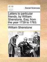 Letters to Particular Friends, by William Shenstone, Esq; From the Year 1739 to 1763.