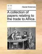 A Collection of Papers Relating to the Trade to Africa.