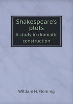 Shakespeare's Plots a Study in Dramatic Construction