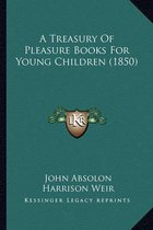 A Treasury of Pleasure Books for Young Children (1850) a Treasury of Pleasure Books for Young Children (1850)