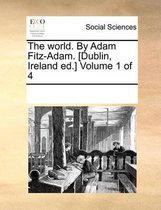 The World. by Adam Fitz-Adam. [Dublin, Ireland Ed.] Volume 1 of 4