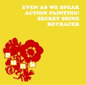 Even As We Speak/Boyracer/Action Painting!/Secret Shine