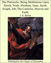 The Patriarchs: Being Meditations Upon Enoch, Noah, Abraham, Isaac, Jacob, Joseph, Job; The Canticles, Heaven and Earth.