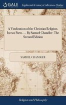 A Vindication of the Christian Religion. in Two Parts. ... by Samuel Chandler. the Second Edition