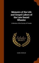 Memoirs of the Life and Gospel Labors of the Late Daniel Wheeler