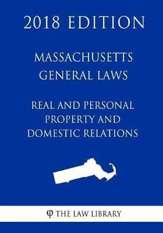 Massachusetts General Laws - Real and Personal Property and Domestic Relations (2018 Edition)