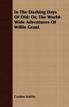 In The Dashing Days Of Old; Or, The World-Wide Adventures Of Willie Grant