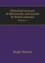 Historical Account of Discoveries and Travels in North America Volume 1