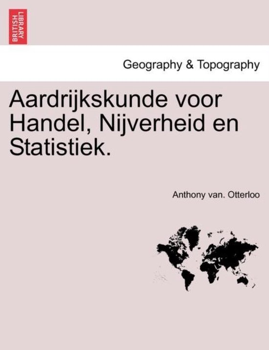 Aardrijkskunde voor handel, nijverheid en statistiek. - Anthony van Otterloo |