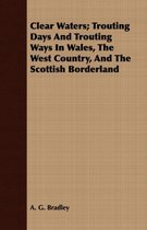 Clear Waters; Trouting Days And Trouting Ways In Wales, The West Country, And The Scottish Borderland