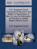 U.S. Supreme Court Transcript of Record in the Matter of Application of Ben G. Levy for Admission to Practice in United States District Court,