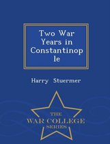 Two War Years in Constantinople - War College Series