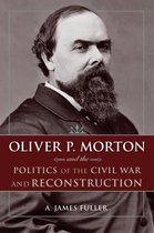 Boek cover Oliver P. Morton and the Politics of the Civil War and Reconstruction van A. James Fuller