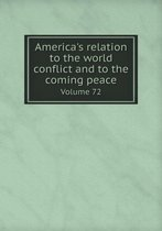America's Relation to the World Conflict and to the Coming Peace Volume 72