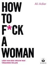 How to f*ck a woman. Leer van een vrouw wat vrouwen willen