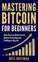 Bitcoin: Mastering Bitcoin for Beginners: How You Can Make Insane Money Investing and Trading Bitcoin