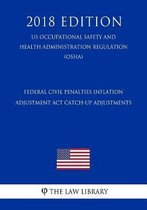 Federal Civil Penalties Inflation Adjustment ACT Catch-Up Adjustments (Us Occupational Safety and Health Administration Regulation) (Osha) (2018 Edition)
