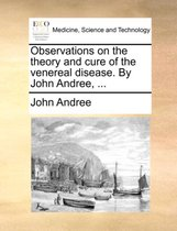 Observations on the Theory and Cure of the Venereal Disease. by John Andree,