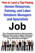 How to Land a Top-Paying Human Resources, Training, and Labor Relations Managers and Specialists Job: Your Complete Guide to Opportunities, Resumes and Cover Letters, Interviews, Salaries, Promotions, What to Expect From Recruiters and More!