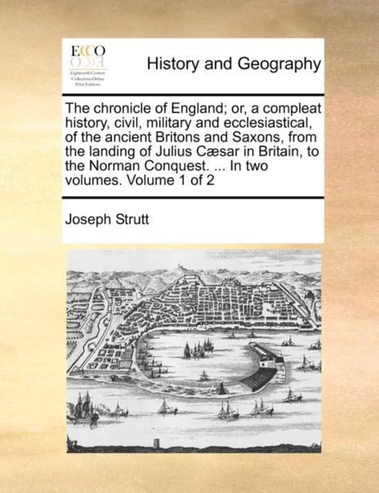 The Chronicle of England; Or, a Compleat History, Civil, Military and Ecclesiastical, of the Ancient Britons and Saxons, from the Landing of Julius C]sar in Britain, to the Norman Conquest. ... in Two Volumes. Volume 1 of 2