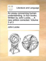An essay concerning human understanding. In four books. Written by John Locke, ... A new edition corrected. Volume 3 of 3