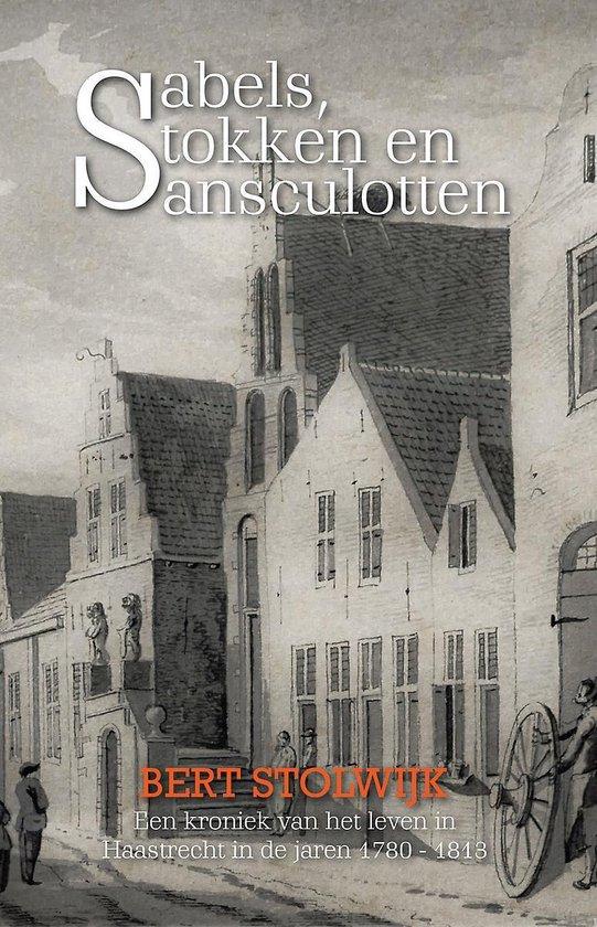 Sabels, stokken en sansculotten - een kroniek van het leven in haastrecht in de jaren 1780 - 1813 - Bert Stolwijk  