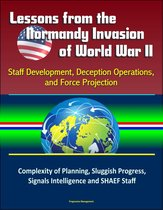 Lessons from the Normandy Invasion of World War II: Staff Development, Deception Operations, and Force Projection - Complexity of Planning, Sluggish Progress, Signals Intelligence and SHAEF Staff