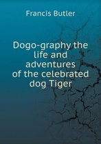 Dogo-Graphy the Life and Adventures of the Celebrated Dog Tiger